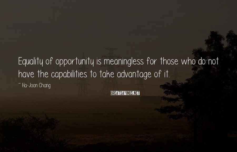 Ha-Joon Chang Sayings: Equality of opportunity is meaningless for those who do not have the capabilities to take