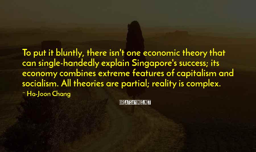 Ha-Joon Chang Sayings: To put it bluntly, there isn't one economic theory that can single-handedly explain Singapore's success;