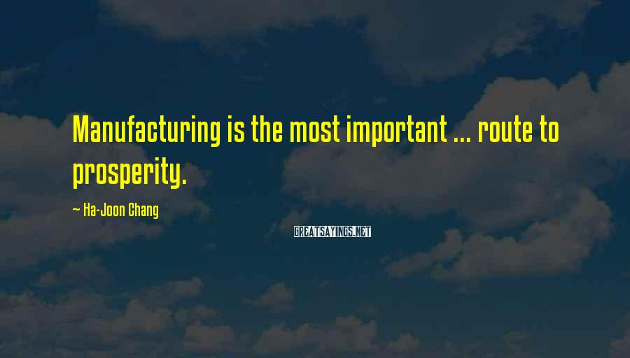 Ha-Joon Chang Sayings: Manufacturing is the most important ... route to prosperity.