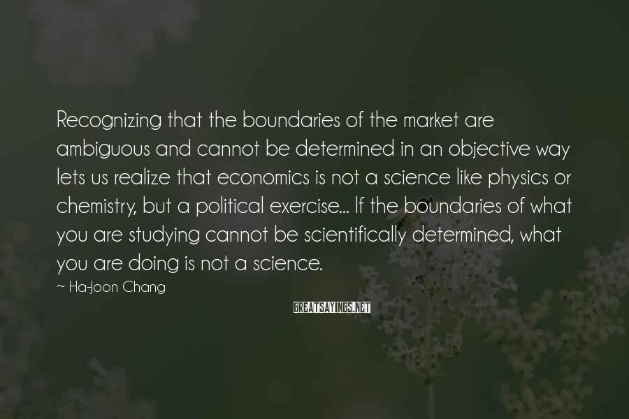 Ha-Joon Chang Sayings: Recognizing that the boundaries of the market are ambiguous and cannot be determined in an
