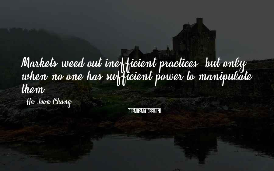Ha-Joon Chang Sayings: Markets weed out inefficient practices, but only when no one has sufficient power to manipulate