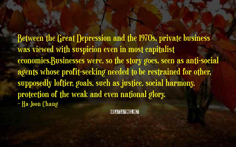 Ha-Joon Chang Sayings: Between the Great Depression and the 1970s, private business was viewed with suspicion even in