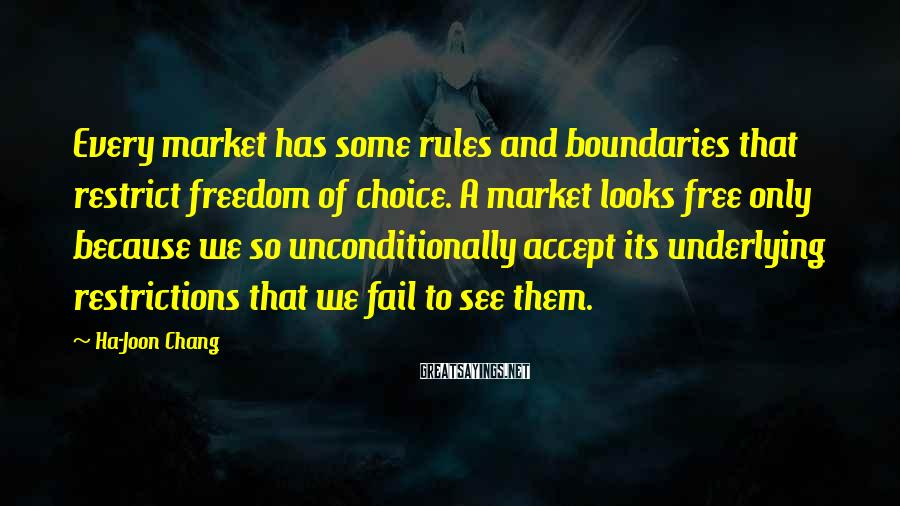 Ha-Joon Chang Sayings: Every market has some rules and boundaries that restrict freedom of choice. A market looks