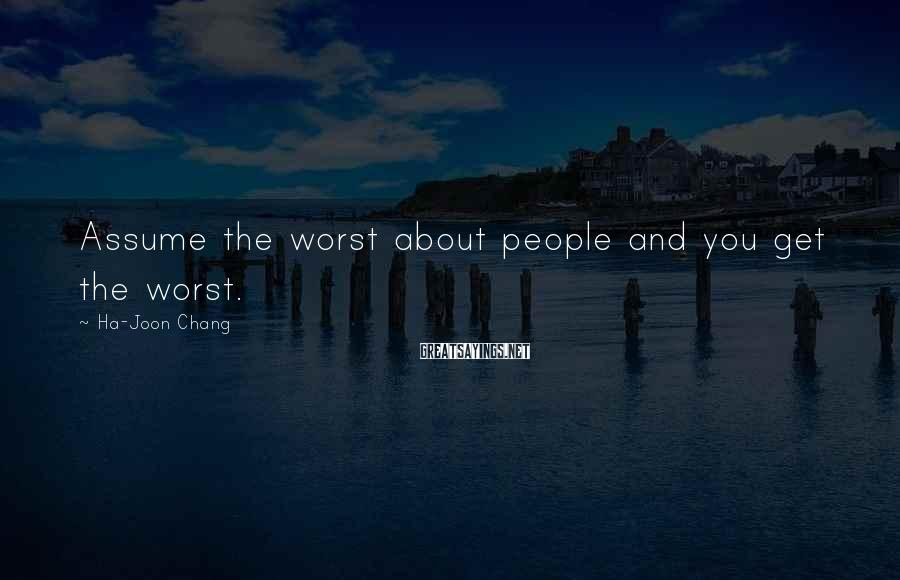 Ha-Joon Chang Sayings: Assume the worst about people and you get the worst.
