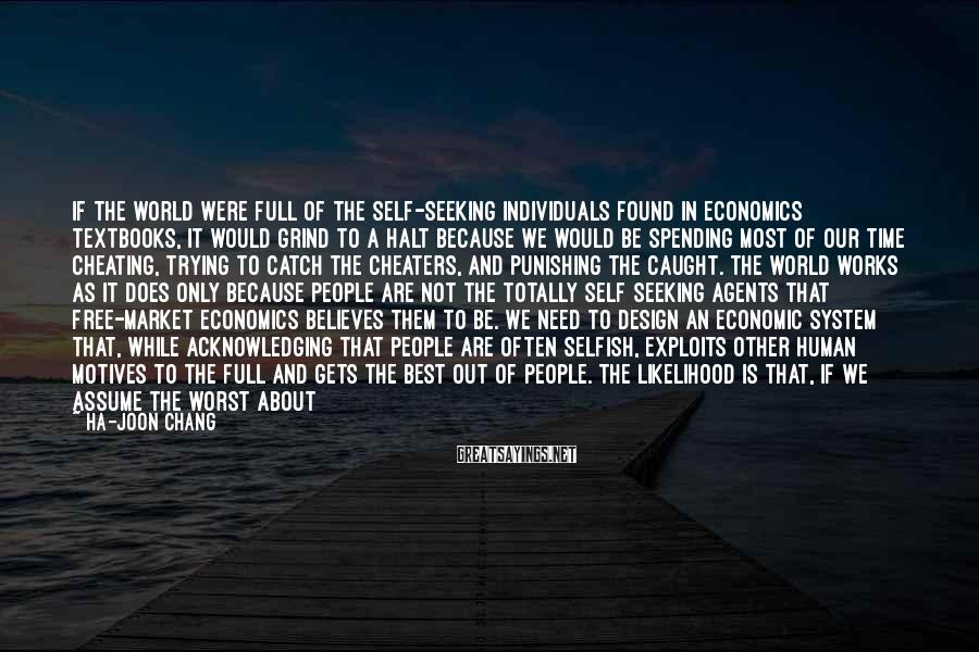Ha-Joon Chang Sayings: If the world were full of the self-seeking individuals found in economics textbooks, it would