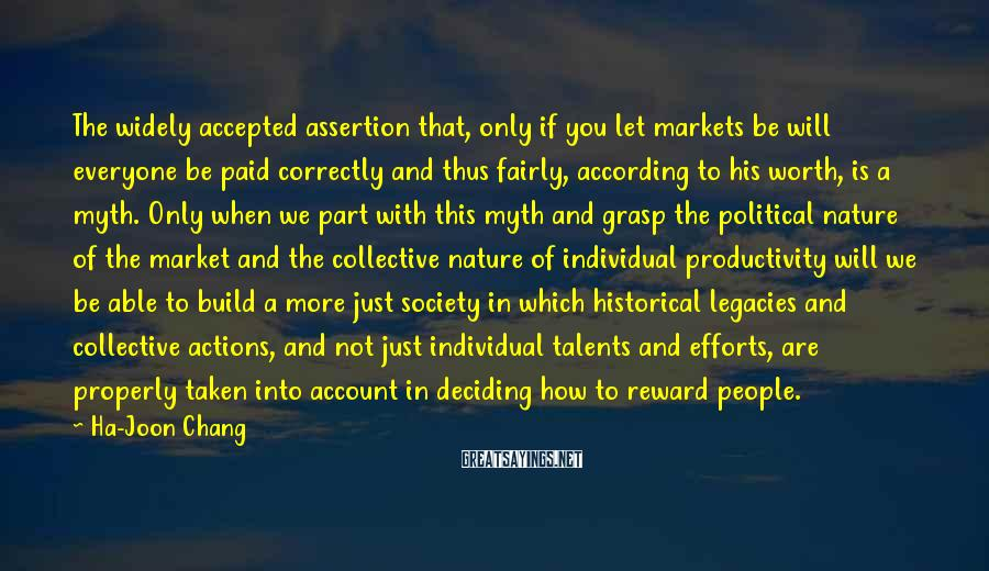 Ha-Joon Chang Sayings: The widely accepted assertion that, only if you let markets be will everyone be paid