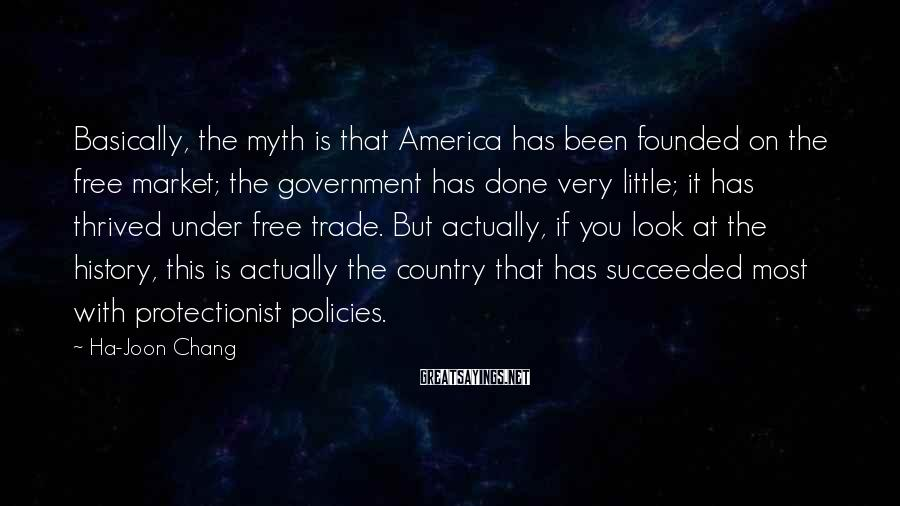 Ha-Joon Chang Sayings: Basically, the myth is that America has been founded on the free market; the government
