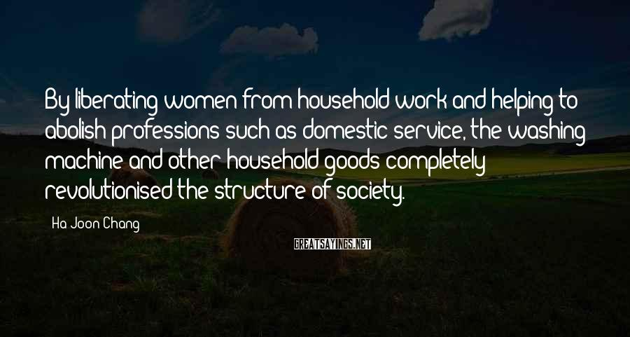 Ha-Joon Chang Sayings: By liberating women from household work and helping to abolish professions such as domestic service,