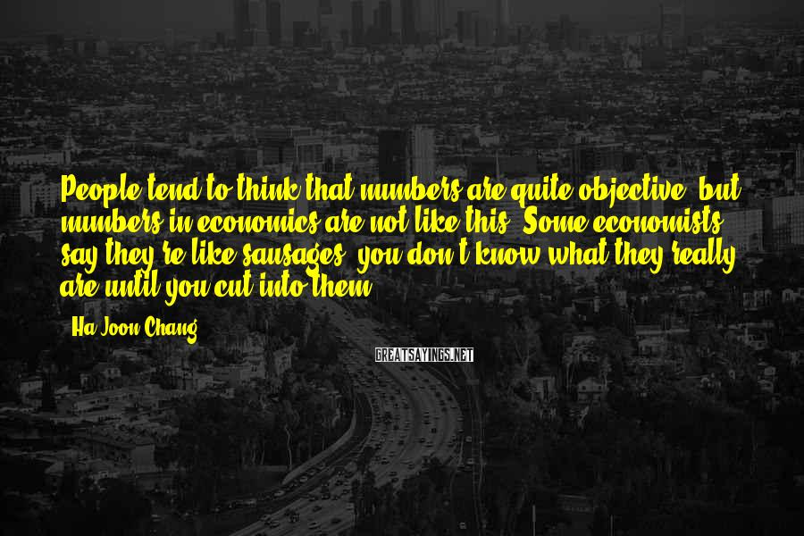 Ha-Joon Chang Sayings: People tend to think that numbers are quite objective, but numbers in economics are not