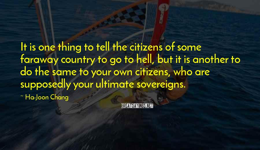 Ha-Joon Chang Sayings: It is one thing to tell the citizens of some faraway country to go to