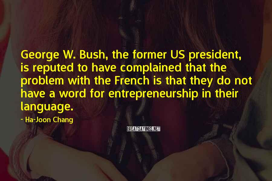Ha-Joon Chang Sayings: George W. Bush, the former US president, is reputed to have complained that the problem