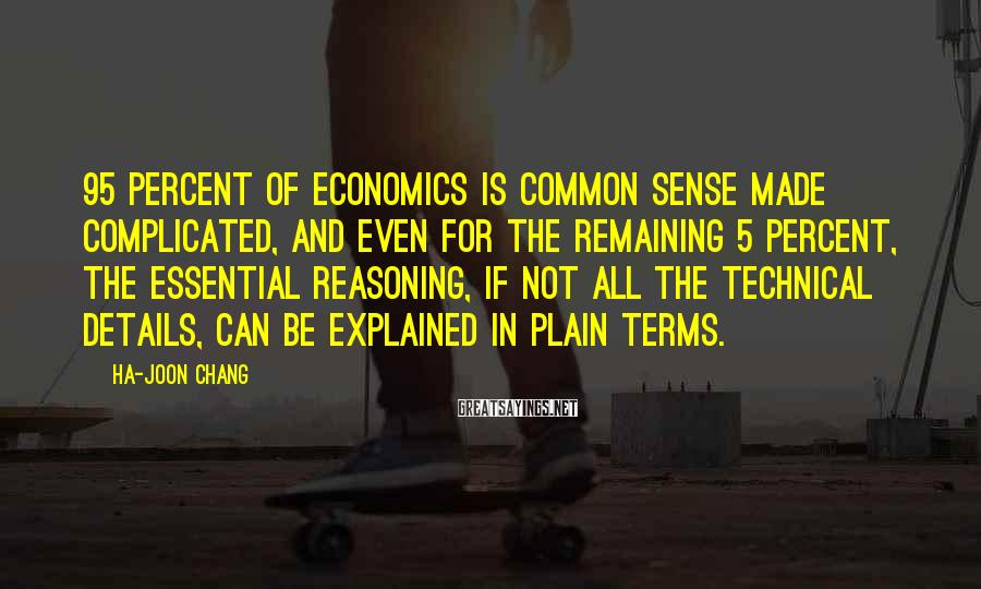 Ha-Joon Chang Sayings: 95 percent of economics is common sense made complicated, and even for the remaining 5