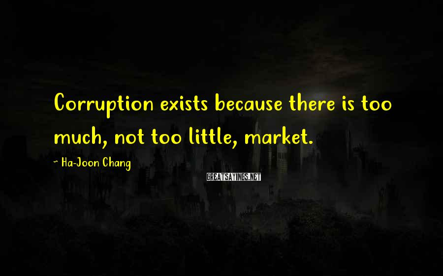 Ha-Joon Chang Sayings: Corruption exists because there is too much, not too little, market.