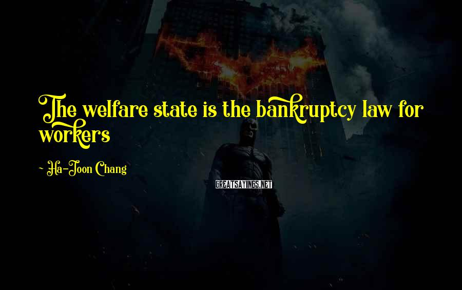 Ha-Joon Chang Sayings: The welfare state is the bankruptcy law for workers