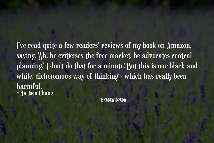 Ha-Joon Chang Sayings: I've read quite a few readers' reviews of my book on Amazon, saying, 'Ah, he