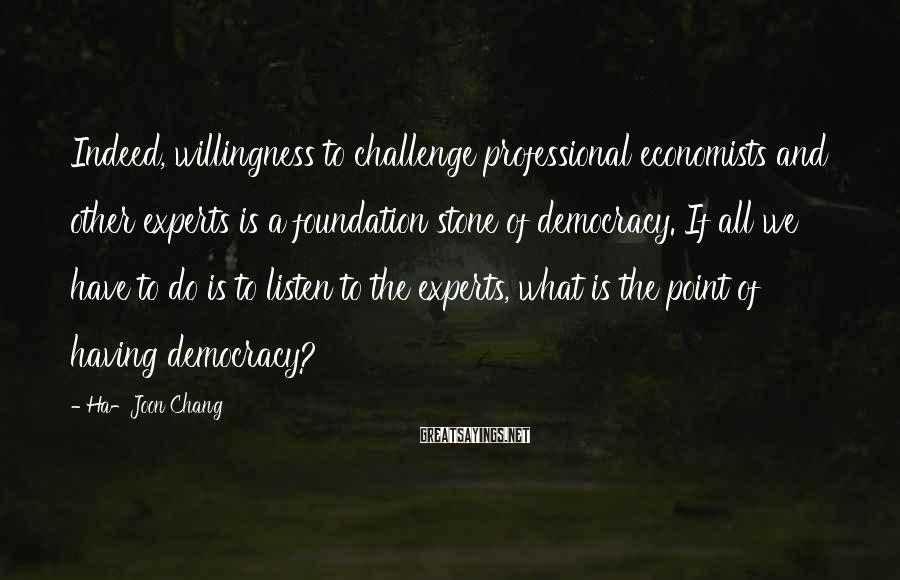 Ha-Joon Chang Sayings: Indeed, willingness to challenge professional economists and other experts is a foundation stone of democracy.