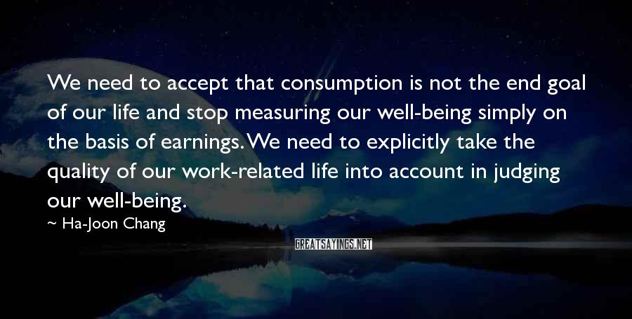 Ha-Joon Chang Sayings: We need to accept that consumption is not the end goal of our life and