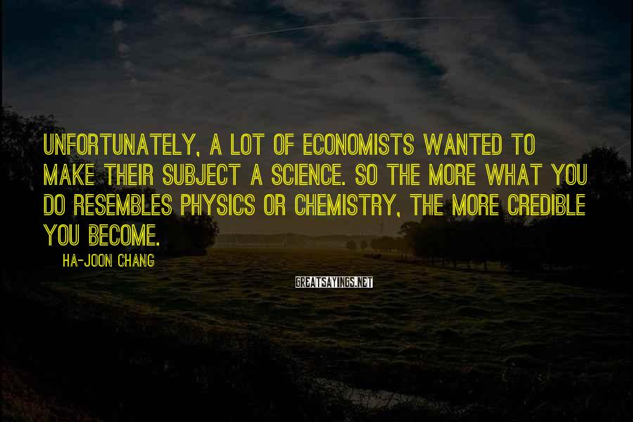 Ha-Joon Chang Sayings: Unfortunately, a lot of economists wanted to make their subject a science. So the more