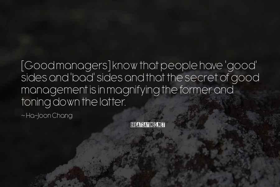 Ha-Joon Chang Sayings: [Good managers] know that people have 'good' sides and 'bad' sides and that the secret