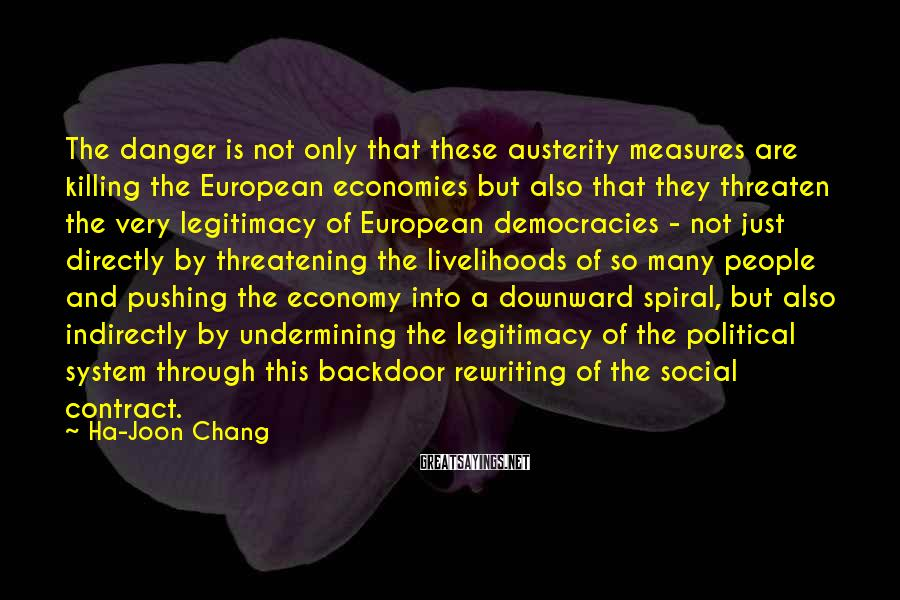 Ha-Joon Chang Sayings: The danger is not only that these austerity measures are killing the European economies but