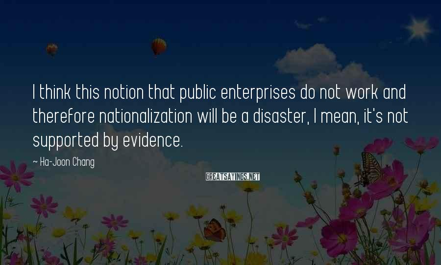 Ha-Joon Chang Sayings: I think this notion that public enterprises do not work and therefore nationalization will be
