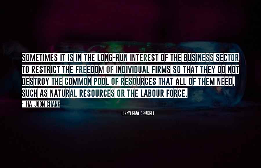Ha-Joon Chang Sayings: Sometimes it is in the long-run interest of the business sector to restrict the freedom