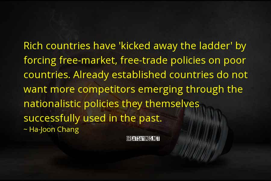 Ha-Joon Chang Sayings: Rich countries have 'kicked away the ladder' by forcing free-market, free-trade policies on poor countries.