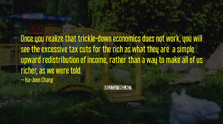 Ha-Joon Chang Sayings: Once you realize that trickle-down economics does not work, you will see the excessive tax