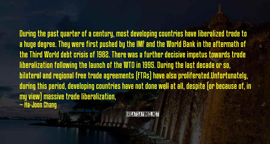 Ha-Joon Chang Sayings: During the past quarter of a century, most developing countries have liberalized trade to a