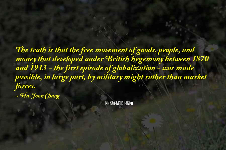 Ha-Joon Chang Sayings: The truth is that the free movement of goods, people, and money that developed under