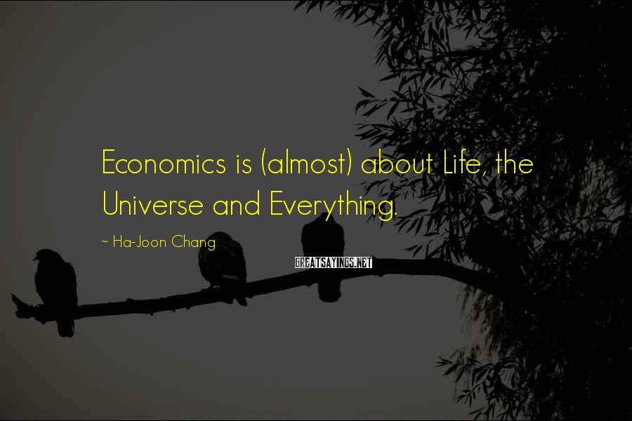 Ha-Joon Chang Sayings: Economics is (almost) about Life, the Universe and Everything.