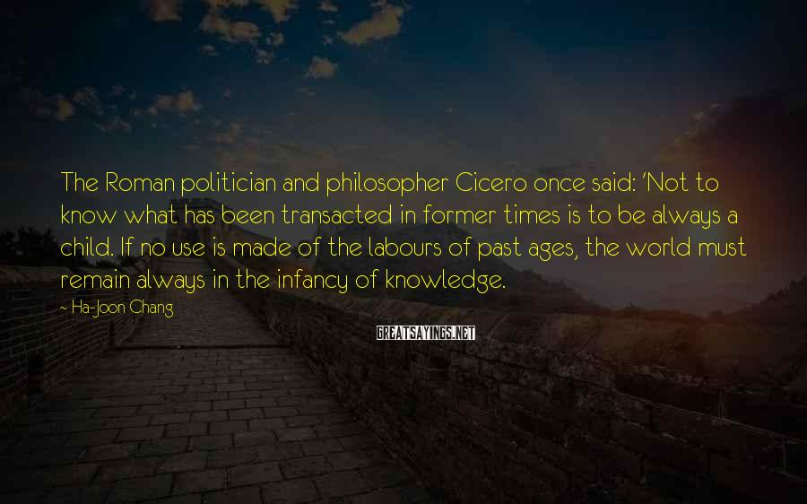 Ha-Joon Chang Sayings: The Roman politician and philosopher Cicero once said: 'Not to know what has been transacted
