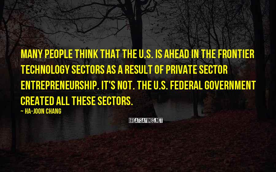 Ha-Joon Chang Sayings: Many people think that the U.S. is ahead in the frontier technology sectors as a