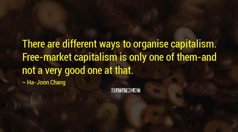 Ha-Joon Chang Sayings: There are different ways to organise capitalism. Free-market capitalism is only one of them-and not