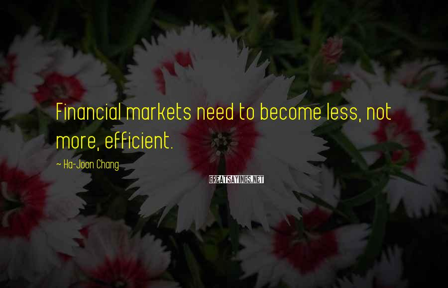 Ha-Joon Chang Sayings: Financial markets need to become less, not more, efficient.