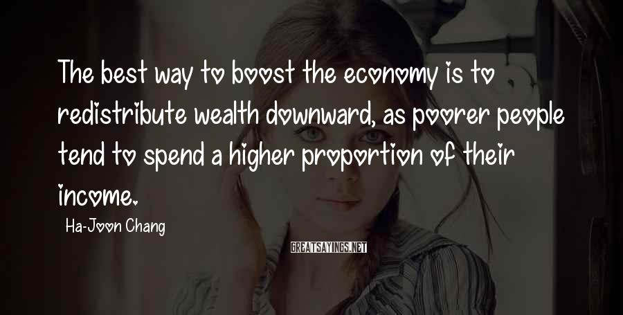 Ha-Joon Chang Sayings: The best way to boost the economy is to redistribute wealth downward, as poorer people
