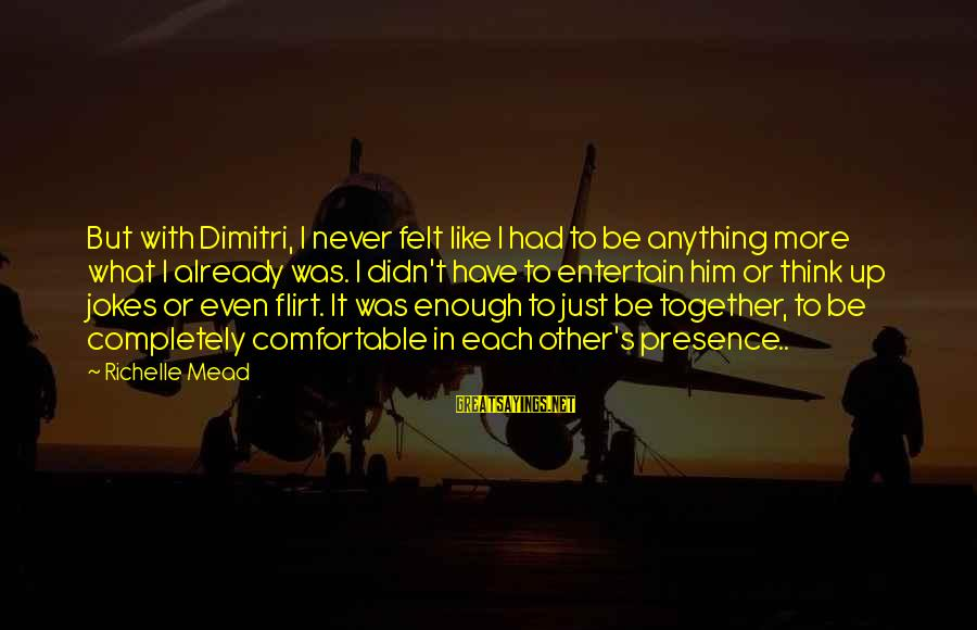 Had Enough Relationship Sayings By Richelle Mead: But with Dimitri, I never felt like I had to be anything more what I