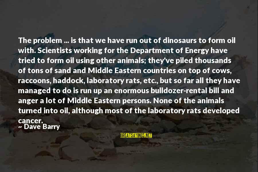 Haddock Sayings By Dave Barry: The problem ... is that we have run out of dinosaurs to form oil with.