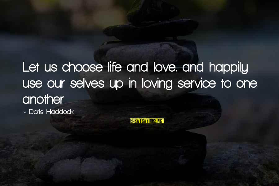 Haddock Sayings By Doris Haddock: Let us choose life and love, and happily use our selves up in loving service
