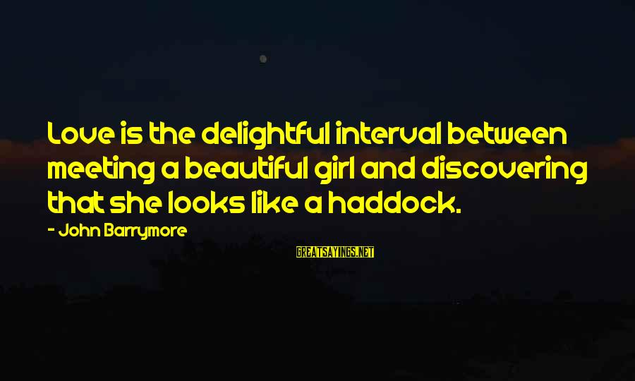 Haddock Sayings By John Barrymore: Love is the delightful interval between meeting a beautiful girl and discovering that she looks