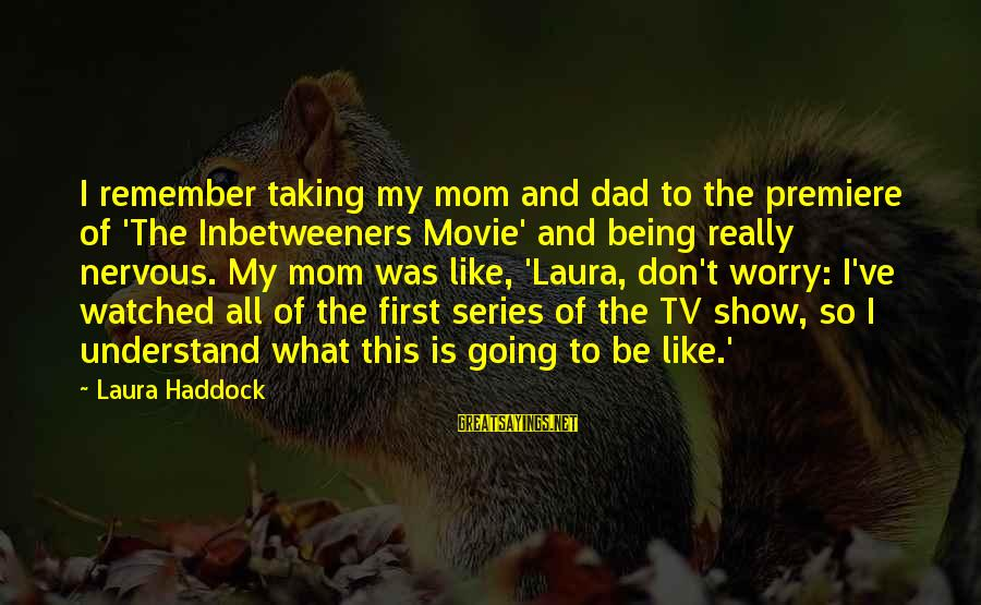 Haddock Sayings By Laura Haddock: I remember taking my mom and dad to the premiere of 'The Inbetweeners Movie' and