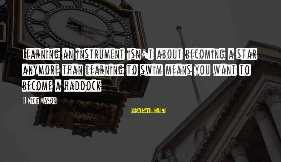 Haddock Sayings By Nick Mason: Learning an instrument isn't about becoming a star anymore than learning to swim means you