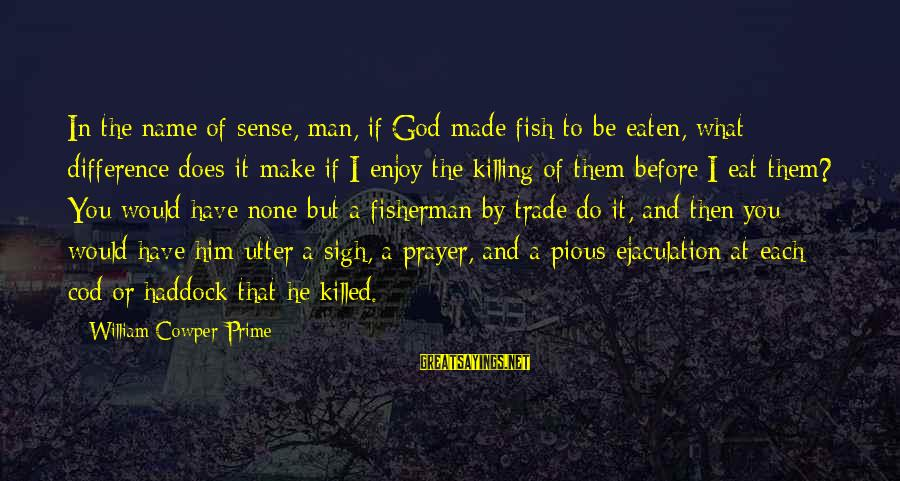 Haddock Sayings By William Cowper Prime: In the name of sense, man, if God made fish to be eaten, what difference