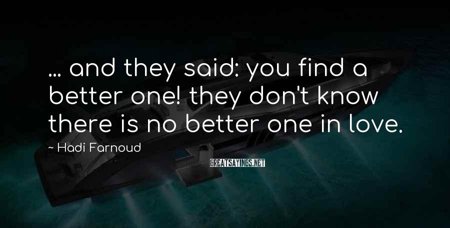 Hadi Farnoud Sayings: ... and they said: you find a better one! they don't know there is no