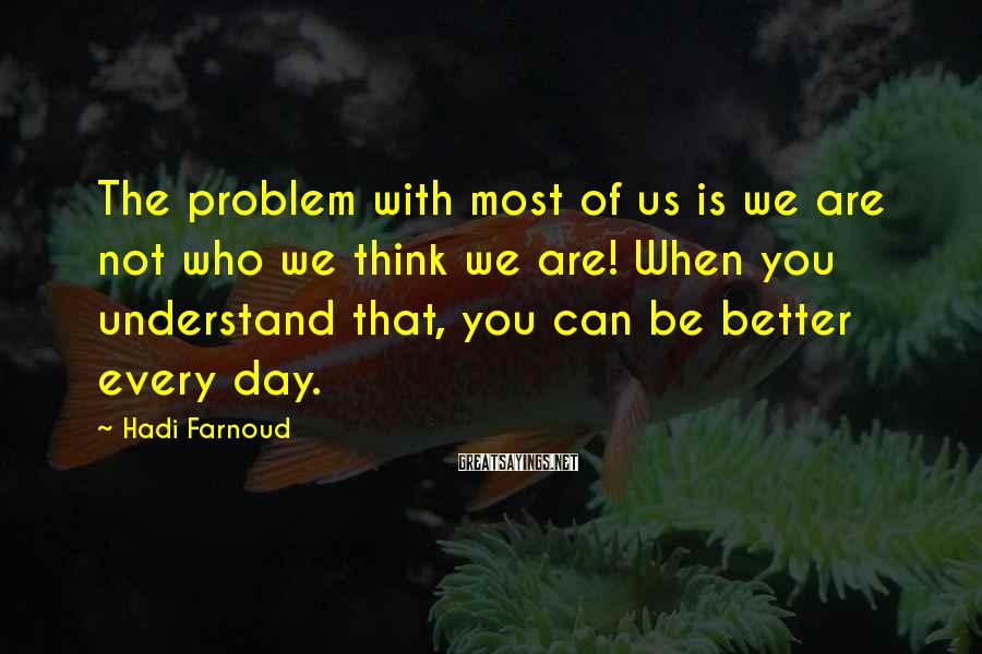 Hadi Farnoud Sayings: The problem with most of us is we are not who we think we are!