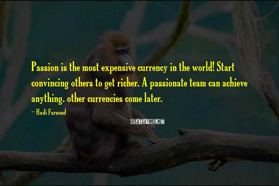 Hadi Farnoud Sayings: Passion is the most expensive currency in the world! Start convincing others to get richer.