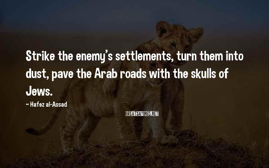 Hafez Al-Assad Sayings: Strike the enemy's settlements, turn them into dust, pave the Arab roads with the skulls