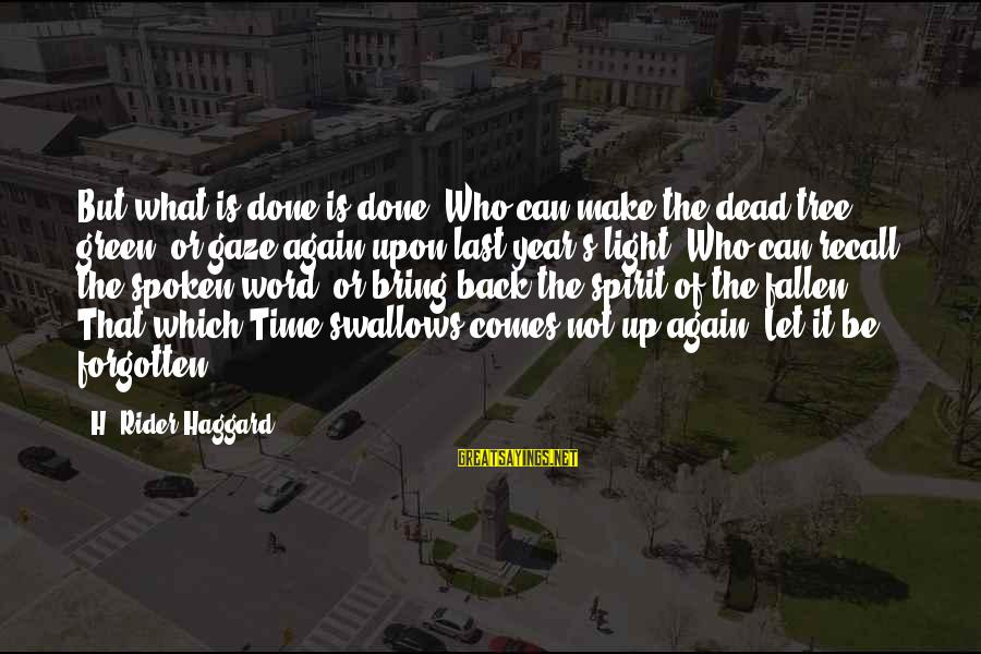Haggard's Sayings By H. Rider Haggard: But what is done is done. Who can make the dead tree green, or gaze