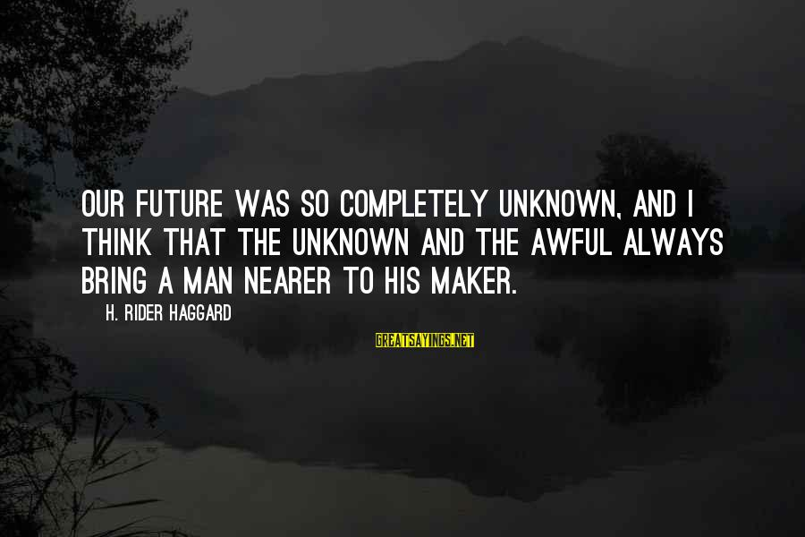 Haggard's Sayings By H. Rider Haggard: Our future was so completely unknown, and I think that the unknown and the awful