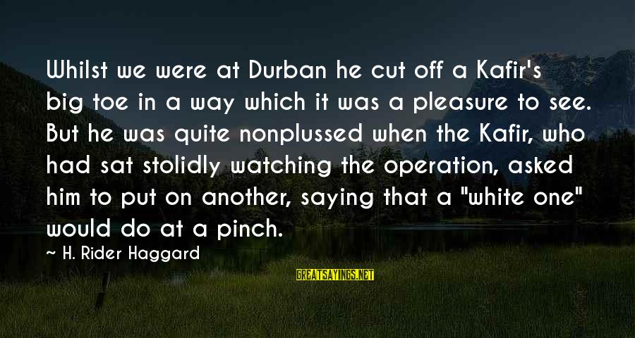 Haggard's Sayings By H. Rider Haggard: Whilst we were at Durban he cut off a Kafir's big toe in a way